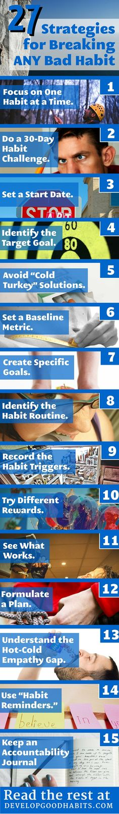 27 tips for quitting any bad habit. Quit smoking. Quit caffeine. Quit chewing your nails. These through self improvement habits will help you quit any bad habit. See website for detailed breakdown of the steps. http://www.developgoodhabits.com/break-bad-habit/