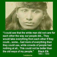 """""""I could see that the white man did not care for each other the way our people did...They would take everything from each other if they could...some...had more of everything than they could use, while crowds of people had nothing at all...This could not be better than the old ways of my people."""" --Black Elk 1863-1950"""
