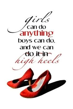 Girls can do anything boys can do and we can do it in high heels