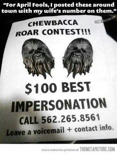 My dad would say please call and ask if its Chewbacca! Then hang up.. he would also put my number to call -_-