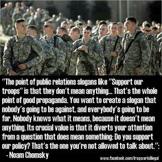"""""""The point of public relations slogans like """"Support our Troops"""" is that they don't mean anything...That's the whole point of good propaganda. You want to create a slogan that nobody's going to be against, & everybody's going to be for. Nobody knows what it means, because it doesn't mean anything. Its crucial value is that it diverts your attention from a question that does mean something: Do you support our policy? That's the one you're not allowed to talk about."""" -Noam Chomsky…"""