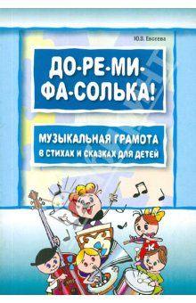 До-ре-ми-фа-солька! Музыкальная грамота в стихах и сказках для детей