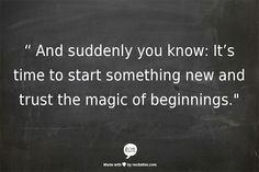 """ And suddenly you know: It's time to start something new and trust the magic of beginnings."""