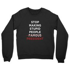 STOP MAKING STUPID PEOPLE PRESIDENT Sweater