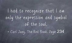 I had to recognize that I am only the expression and symbol of the soul. ~Carl Jung, The Red Book, Page 234.