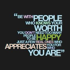 Be with people who know your worth...