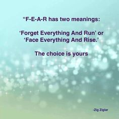 "FEAR has two meanings: ""Forget everything and Run OR Face everything and RISE."" The choice is yours..."