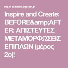 Inspire and Create: BEFORE&AFTER: ΑΠΙΣΤΕΥΤΕΣ ΜΕΤΑΜΟΡΦΩΣΕΙΣ ΕΠΙΠΛΩΝ (μέρος 2ο)!