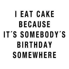 I eat cake because it's somebody's birthday somewhere