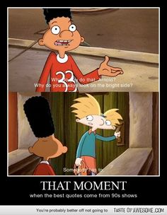 That moment when some of the best quotes come from 90's shows...Move it Football head! Hey Arnold!