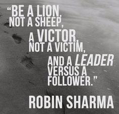"Be a lion NOT a sheep, a victor NOT A VICTIM' and a LEADER versus a ""follower""."