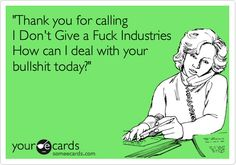 'Thank you for calling I Don't Give a Fuck Industries How can I deal with your bullshit today?'