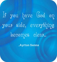 If you have God on your side, everything becomes clear. Ayrton Senna