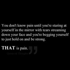 Chronic Diseases - You don't know pain until you're staring at yourself in the mirror with tears streaming down your face and you're begging yourself to just hold on and be strong. That is pain.
