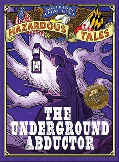 Nathan Hale's Hazardous Tales The Underground Abductor (An Abolitionist Tale about Harriet Tubman)