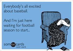 Everybody's all excited about baseball. And I'm just here waiting for football season to start...