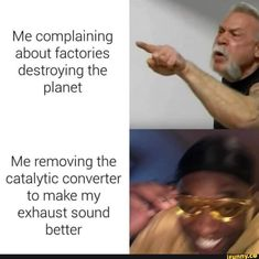 Me complaining about factories destroying the planet Me removing the catalytic converter to make my exhaust sound better - iFunny :) Funny Car Memes, Funny Relatable Memes, Car Humor, Disney Concept Art, Sounds Good, How To Remove, How To Make, Really Funny, Exhausted