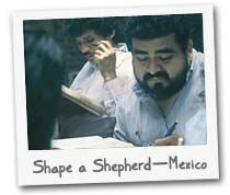 SHAPE A SHEPHERD - In the United States, our pastors attend Bible colleges, seminaries and dozens of continuing education events. In Mexico, many pastors get only a few Bible lessons from the person who won them to Christ. Every $360 you raise will allow a pastor to receive the comprehensive Bible knowledge necessary to lead a church.
