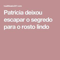Patricia deixou escapar o segredo para o rosto lindo