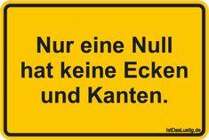 Nur eine Null hat keine Ecken und Kanten. ... gefunden auf https://www.istdaslustig.de/spruch/3486 #lustig #sprüche #fun #spass