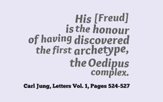 His [Freud] is the honour of having discovered the first archetype, the Oedipus complex. ~Carl Jung, Letters  Vol. 1, Pages 524-527