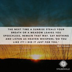 """""""The next time a sunrise steals your breath or a meadow leaves you speechless, remain that way, say nothing and listen as heaven whispers, 'Do you like it? I did it just for you.'"""" - Max Lucado"""