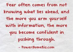 Fear often comes from not knowing what lies ahead, and the more you arm yourself with information, the more you become confident in pushing through.  — From the article 10 Ways to Overcome Fear When Starting a Business http://www.powerhomebiz.com/blog/2010/01/10-ways-to-overcome-fear-when-starting-a-business/