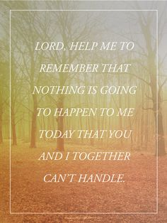 Lord, help me to remember that nothing is going to happen to me today that you and I together can't handle.