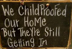 We Childproofed our home but they're still getting in sign-childproofed home sign, funny sign, funny children sign, mother sign, empty nest sign, keep coming back sign