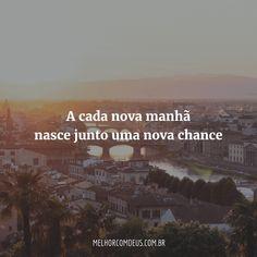 A cada nova manhã nasce junto uma nova chance. Uma nova chance eu recebi para amar e sorrir outra vez.