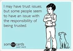 I may have trust issues but some people seem to have an issue with the responsibility of being trusted