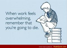 When work feels overwhelming - http://www.rudequote.com/when-work-feels-overwhelming/