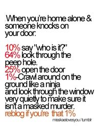 OMG I DO THIS WHENEVER SOMEONE KNOCKS OK THE DOOR AND SOMETIMES I JUST DO IT BECUZ I FEEL LIKE SOMEONE IS JUST LOOKING THROUGH THE WINDOW TRYING TO SEE IF ANYONE IS HOME FOR THEM TO MURDER!!!