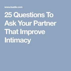 25 Questions To Ask Your Partner That Improve Intimacy
