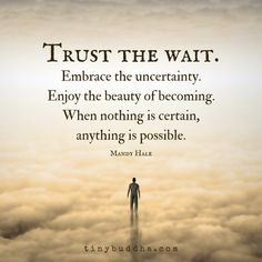 """Trust the wait. Embrace the uncertainty. Enjoy the beauty of becoming. When nothing is certain, anything is possible."" ~Mandy Hale"