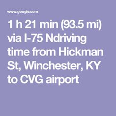 TUE 1 h 21 min (93.5 mi) via I-75 Ndriving time from Hickman St, Winchester, KY to CVG airport LEAVE HOUSE BY 1:00 P