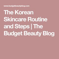 The Korean Skincare Routine and Steps  | The Budget Beauty Blog