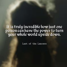"""It is truly incredible how just one person can have the power to turn your whole world upside down."" - Last of the Lancers"