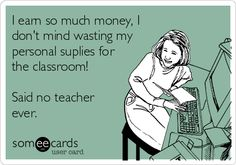 I earn so much money, I don't mind wasting my personal suplies for the classroom! Said no teacher ever.