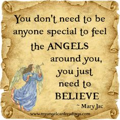 You don't need to be anyone special to feel the ANGELS around you, you just need to BELIEVE. ~ Mary Jac