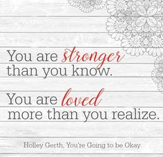 You are stronger than you know. You are loved more than you realize. You have a purpose and God has a plan for you. You're going to be okay.