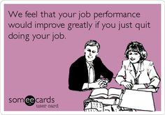 Free and Funny Workplace Ecard: We feel that your job performance would improve greatly if you just quit doing your job. Create and send your own custom Workplace ecard. Office Humor, Work Humor, Work Memes, Job Quotes, Funny Quotes, Someecards Workplace, All I Ever Wanted, E Cards, Funny Cards