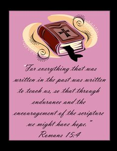 Romans 15:4..  For everything that was written in the past,was written to teach us, so that through endurance and the encouragement of the scriptures we might have hope.