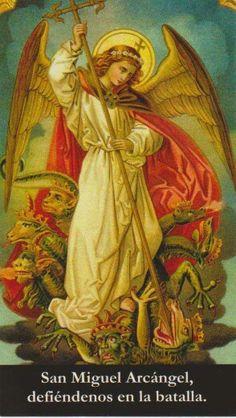 San Miguel Arcangel defiendenos en la batalla, se nuestro auxilio contra la perversidad y acechanzas del demonio, reprimale Dios, pedimos suplicantes, y tu, Príncipe de la milicia Celestial con el Divino poder arroja al infierno a Satanás y todos los espíritus inmundos que andan dispersos por el mundo para,la perdición de las almas, amen. Orar diariamente.