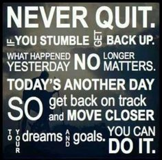 Never quit. If you stumble get back up. What happened yesterday no longer matters. today's another day so get back on track and move closer to your dreams and goals. You can do it.