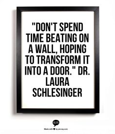 """""""Don't spend time beating on a wall hoping to transform it into a door."""" Dr. Laura Schlesinger"""