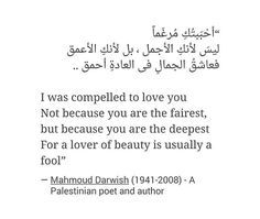 I was compelled to love you. Not because you are the fairest but because you are the deepest. For a lover of beauty is usually a fool. #MahmoudDarwish #palestinian #poetry #MiddleEastern