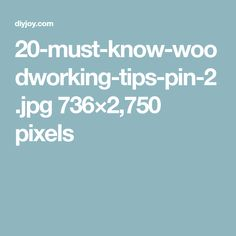 20-must-know-woodworking-tips-pin-2.jpg 736×2,750 pixels