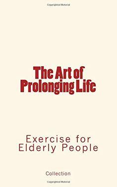 The Art of Prolonging Life : Exercise for Elderly People ... https://www.amazon.com/dp/1534601686/ref=cm_sw_r_pi_dp_x_TPo6xbJ9S1JEZ