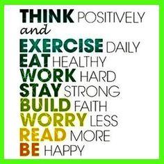 Να σκέφτεσε θετικά Να γυμνάζεσε κάθε μέρα Να τρως υγιεινα. Να δουλεύεις σκληρά Να παραμένεις δυνατός Να πιστεύεις Να ανησυχείς λιγότερο Να διαβάζεις περισσότερο Να είσαι ευτυχής.  Ένα γράφημα που περιέχει σημαντικές αλήθειες για μία καλύτερη ζωή και για την πρόληψη των σωματικών και ψυχικών διαταραχών,
